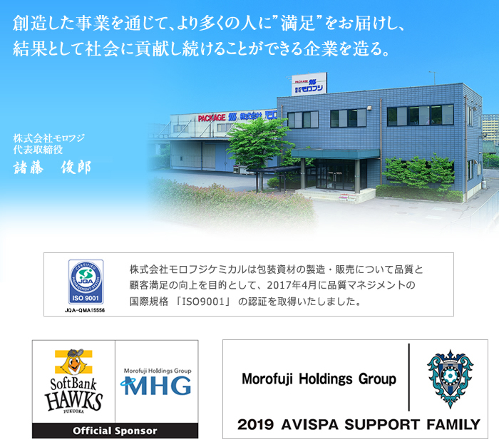 "We will bring ""satisfaction"" to more and more people through business activities we've created.  As a result, that would lead us to an ever contributive company to our society.―Masato Morofuji President Morofuji Inc."